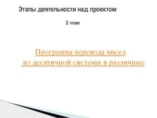 Этапы деятельности над проектом 2 этап Программа перевода чисел из десятичной