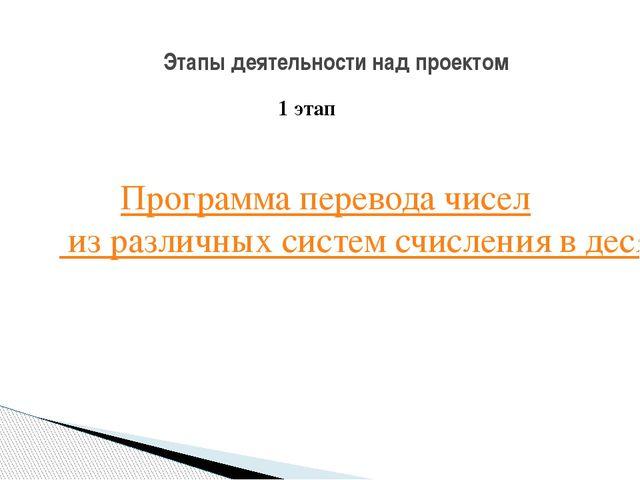 Этапы деятельности над проектом 1 этап Программа перевода чисел из различных...