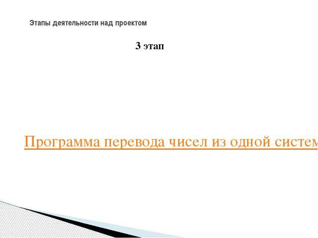Этапы деятельности над проектом 3 этап Программа перевода чисел из одной сист...
