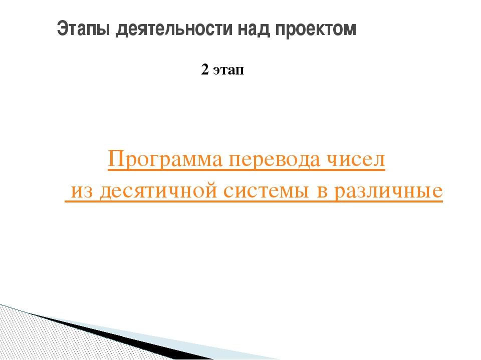 Этапы деятельности над проектом 2 этап Программа перевода чисел из десятичной...