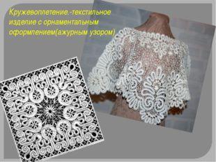 Кружевоплетение.-текстильное изделие с орнаментальным оформлением(ажурным узо