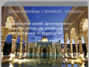 Декор-в переводе с латинского «украшать» -оформления зданий, архитектурного а