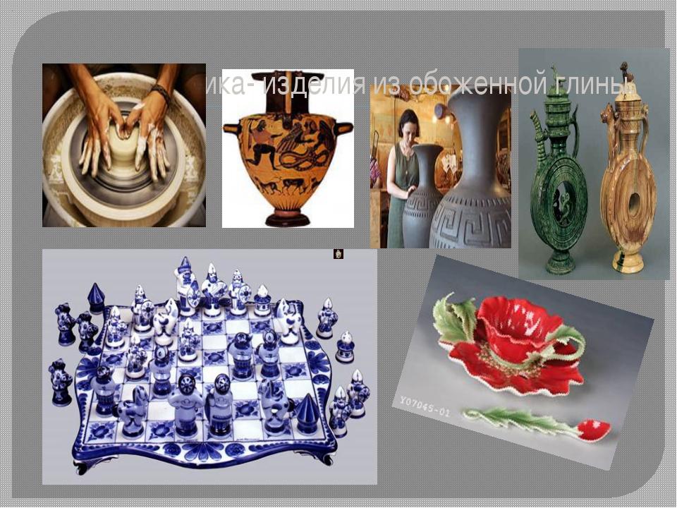 Керамика- изделия из обоженной глины.
