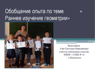 Обобщение опыта по теме « Раннее изучение геометрии» Выполнила Син Светлана М