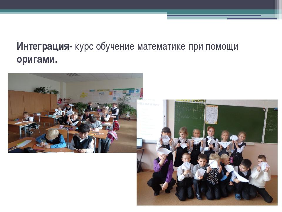 Интеграция- курс обучение математике при помощи оригами.