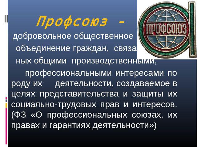 Профсоюз - добровольное общественное объединение граждан, связан- ных общими...