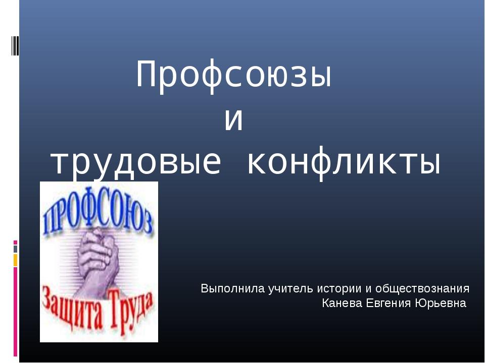 Профсоюзы и трудовые конфликты Выполнила учитель истории и обществознания Ка...
