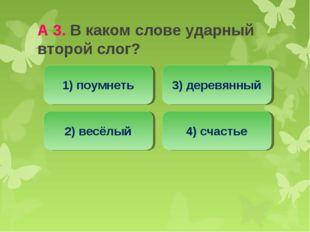 А 3. В каком слове ударный второй слог? 2) весёлый 1) поумнеть 3) деревянный
