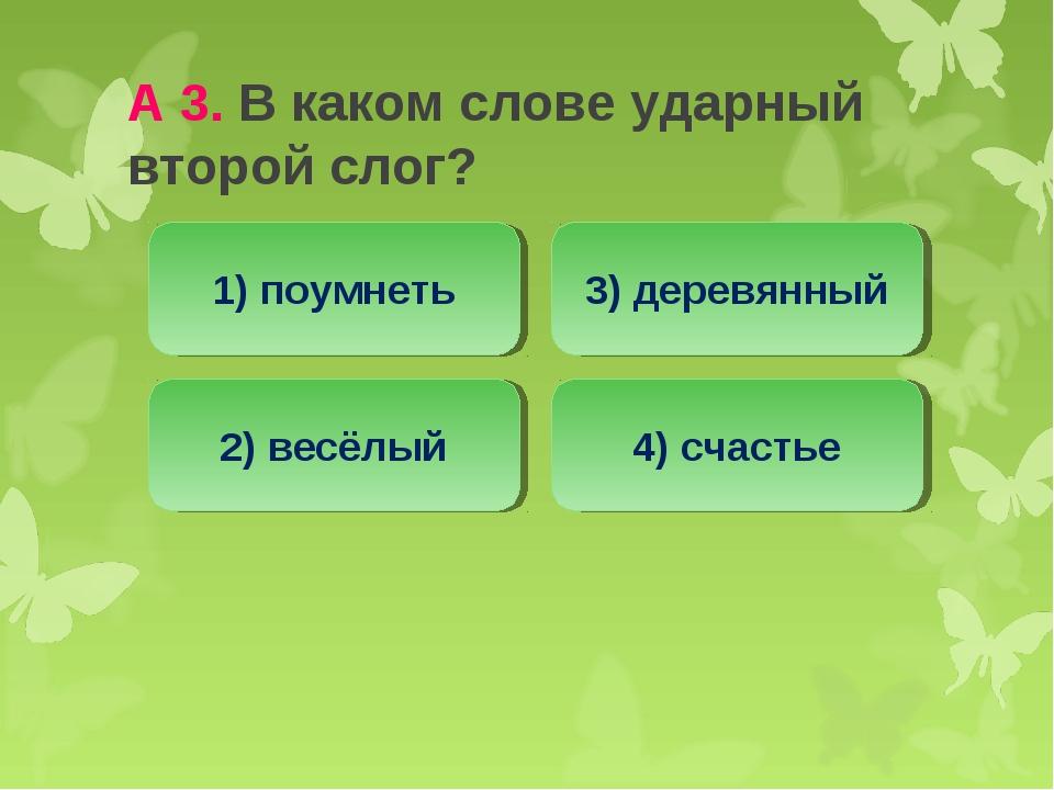 А 3. В каком слове ударный второй слог? 2) весёлый 1) поумнеть 3) деревянный...