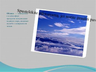 Облака́—взвешенные ватмосфере продуктыконденсации водяного пара,видимые