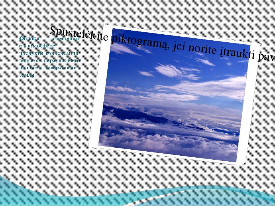 Облака́—взвешенные ватмосфере продуктыконденсации водяного пара,видимые...