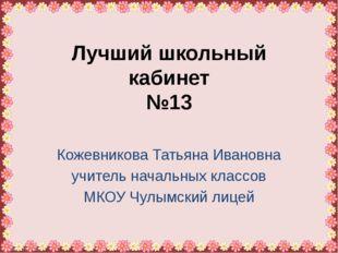 Лучший школьный кабинет №13 Кожевникова Татьяна Ивановна учитель начальных кл