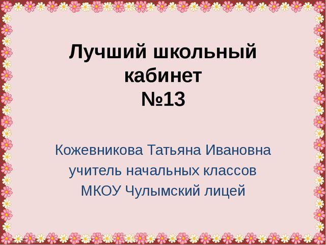 Лучший школьный кабинет №13 Кожевникова Татьяна Ивановна учитель начальных кл...