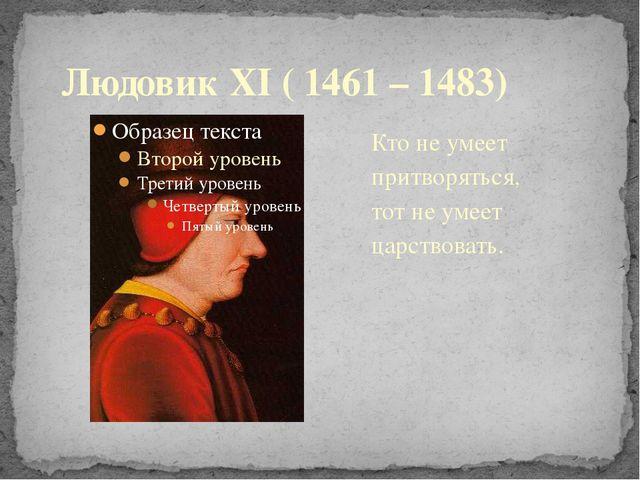 Кто не умеет притворяться, тот не умеет царствовать. Людовик XI ( 1461 – 1483)