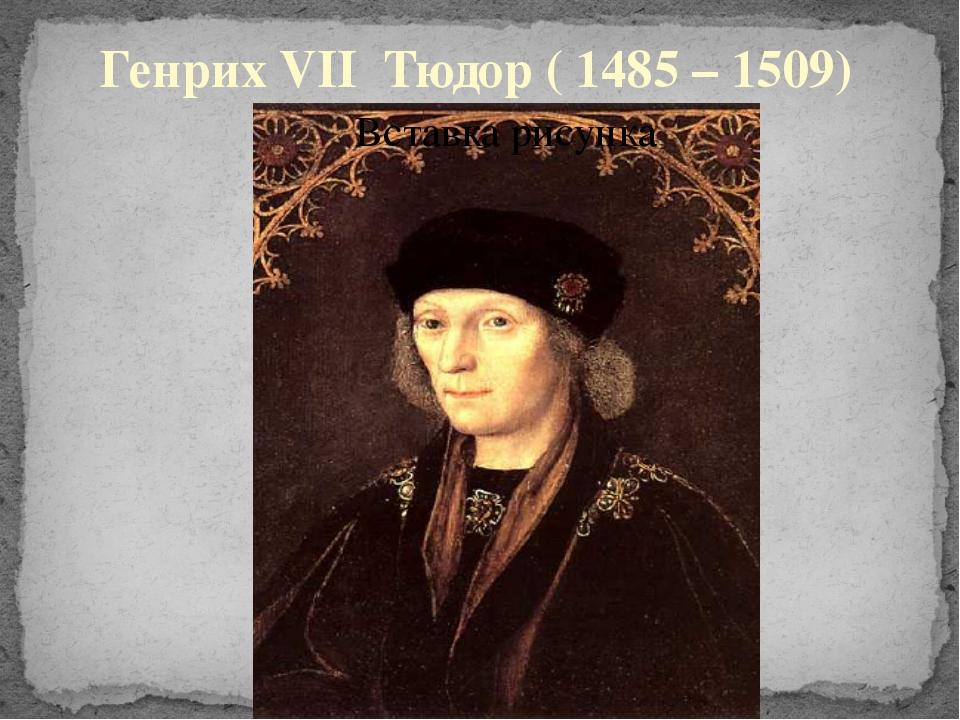 Генрих VII Тюдор ( 1485 – 1509)