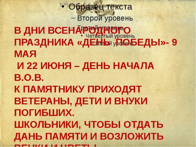 В ДНИ ВСЕНАРОДНОГО ПРАЗДНИКА «ДЕНЬ ПОБЕДЫ»- 9 МАЯ И 22 ИЮНЯ – ДЕНЬ НАЧАЛА В....