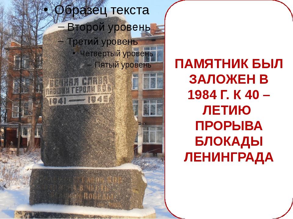 ПАМЯТНИК БЫЛ ЗАЛОЖЕН В 1984 Г. К 40 – ЛЕТИЮ ПРОРЫВА БЛОКАДЫ ЛЕНИНГРАДА