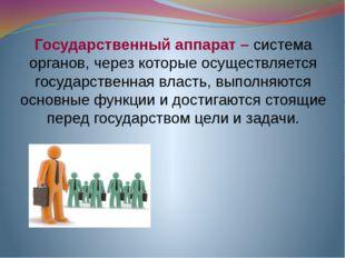 Государственный аппарат – система органов, через которые осуществляется госуд