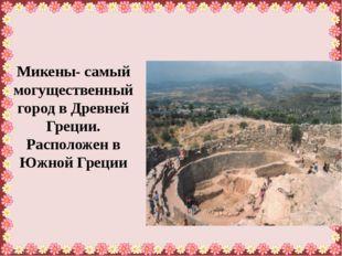 Микены- самый могущественный город в Древней Греции. Расположен в Южной Грец