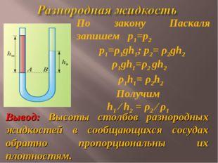 По закону Паскаля запишем р1=р2 ρ1gh1=ρ2 gh2 ρ1h1= ρ2h2 Получим h1 ⁄ h2 = ρ2