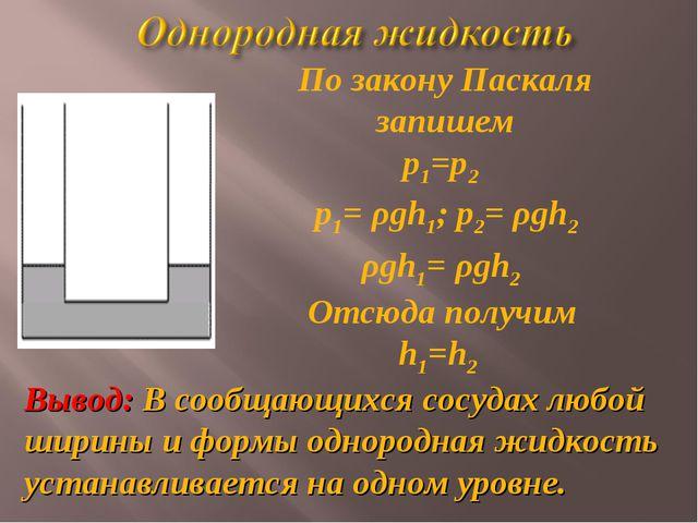 ρgh1= ρgh2 Отсюда получим h1=h2 По закону Паскаля запишем р1=р2 Вывод: В сооб...