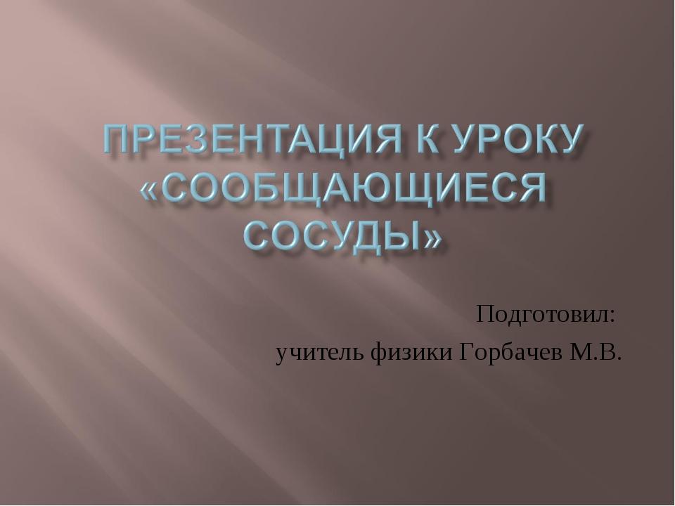 Подготовил: учитель физики Горбачев М.В.
