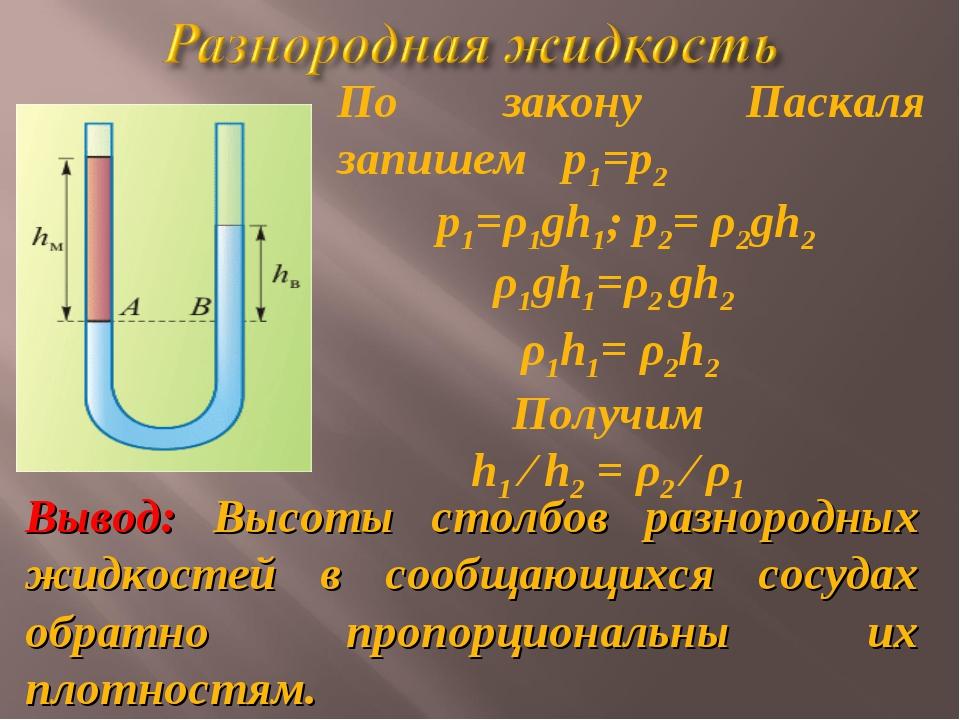 По закону Паскаля запишем р1=р2 ρ1gh1=ρ2 gh2 ρ1h1= ρ2h2 Получим h1 ⁄ h2 = ρ2...
