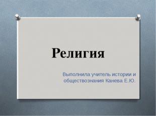 Религия Выполнила учитель истории и обществознания Канева Е.Ю.