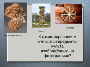 Культовая маска Оберег Идол К каким верованиям относятся предметы культа изоб