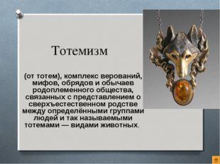Тотемизм (от тотем), комплекс верований, мифов, обрядов и обычаев родоплеменн