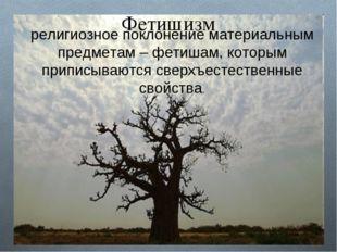 Фетишизм религиозное поклонение материальным предметам – фетишам, которым при