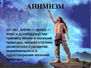 АНИМИЗМ (от лат. anima — душа) — вера в духов(душу) как причину жизни и явлен
