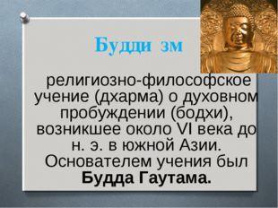 Будди́зм религиозно-философское учение (дхарма) о духовном пробуждении (бодхи