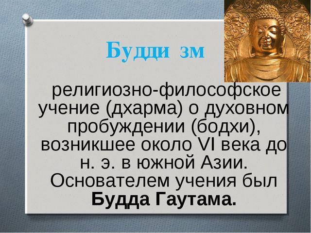 Будди́зм религиозно-философское учение (дхарма) о духовном пробуждении (бодхи...