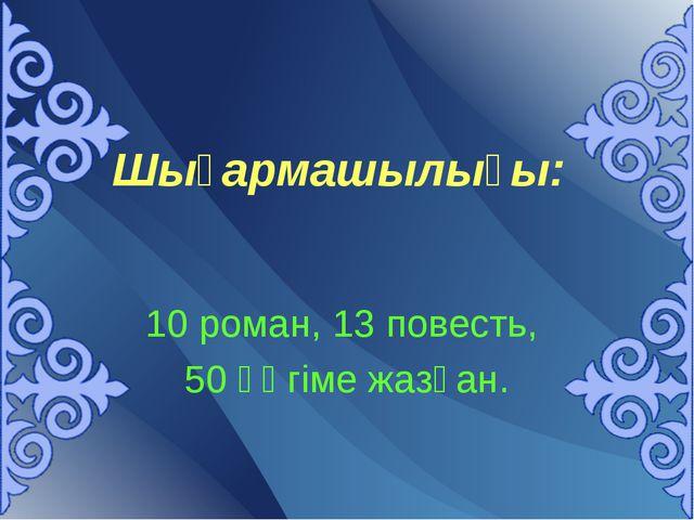 Шығармашылығы: 10 роман, 13 повесть, 50 әңгіме жазған.