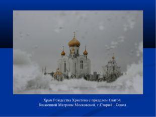 Храм Рождества Христова с приделом Святой блаженной Матроны Московской, г.Ста