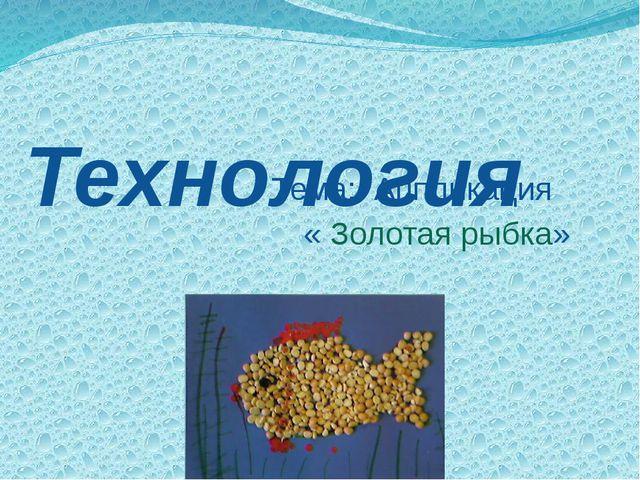 Технология Тема: Аппликация « Золотая рыбка»