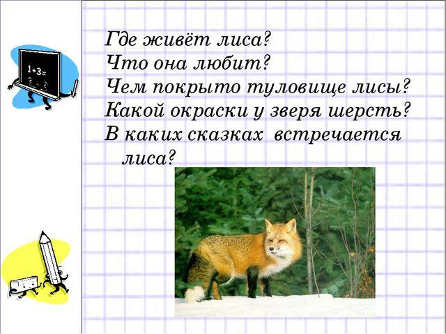 Где живёт лиса? Что она любит? Чем покрыто туловище лисы? Какой окраски у зве...