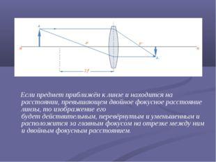 Если предмет приближён к линзе и находится на расстоянии, превышающем двойно