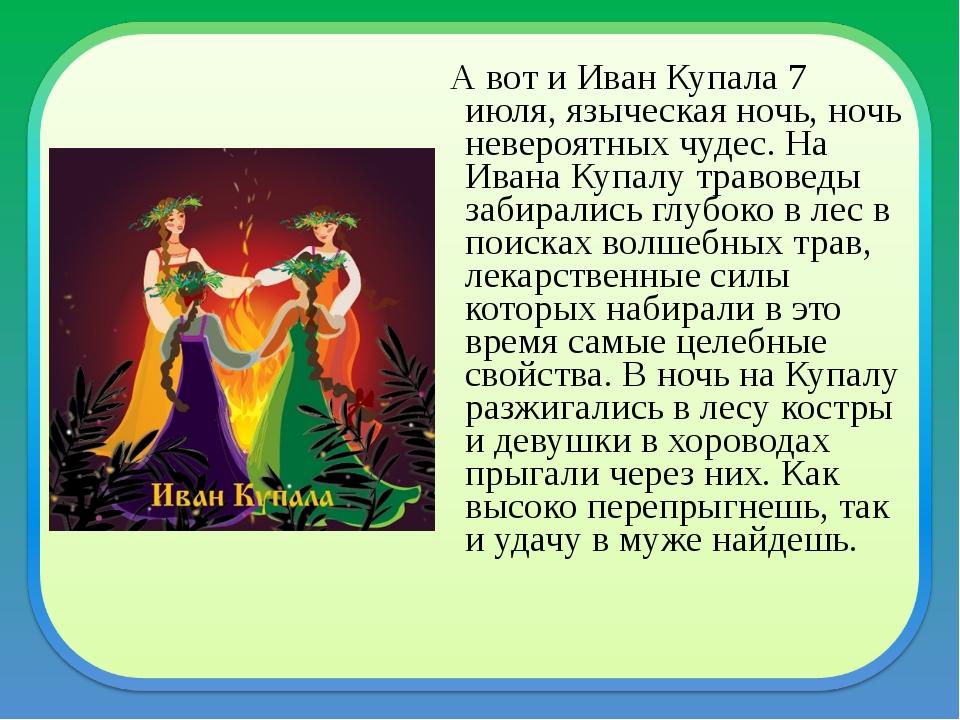 А вот и Иван Купала 7 июля, языческая ночь, ночь невероятных чудес. На Ивана...