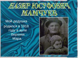 Мой дедушка родился в 1918 году в ауле Верхняя Мара.