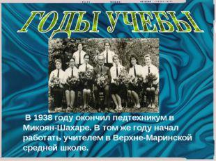 В 1938 году окончил педтехникум в Микоян-Шахаре. В том же году начал работа