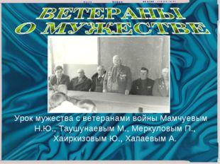 Урок мужества с ветеранами войны Мамчуевым Н.Ю., Таушунаевым М., Меркуловым П