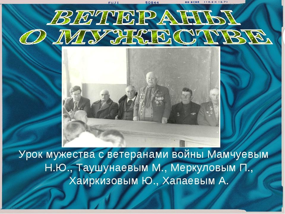Урок мужества с ветеранами войны Мамчуевым Н.Ю., Таушунаевым М., Меркуловым П...