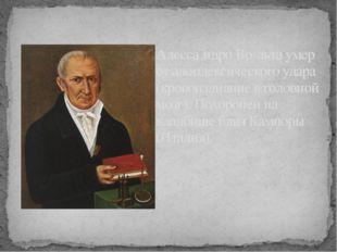 Алесса́ндро Во́льта умер от алопдексического удара (кровоизлияние в головной