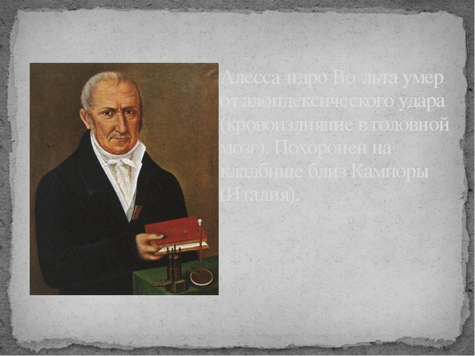 Алесса́ндро Во́льта умер от алопдексического удара (кровоизлияние в головной...