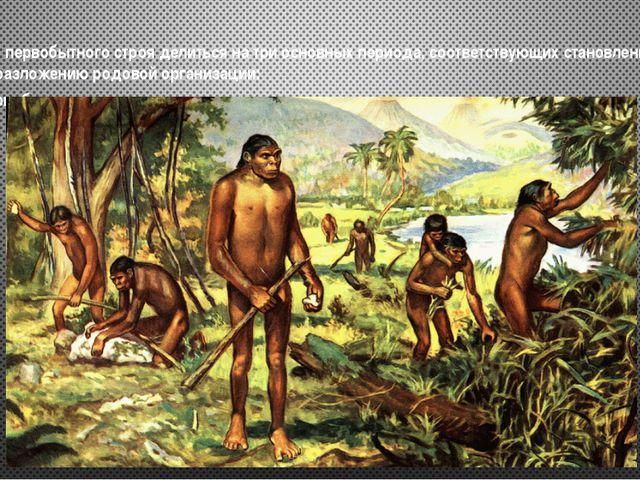Вся история первобытного строя делиться на три основных периода, соответствую...