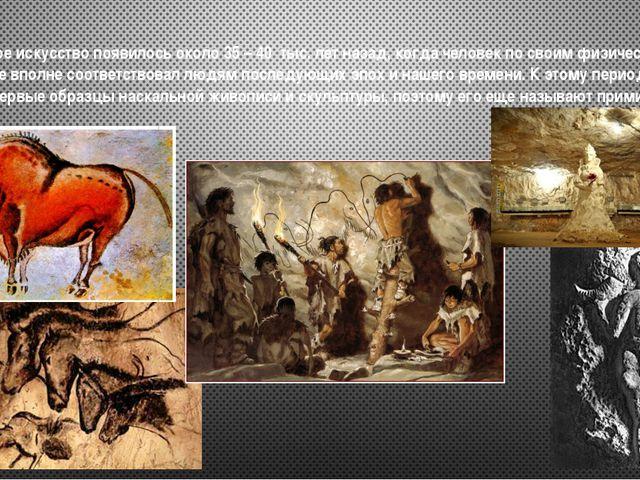 Первобытное искусство появилось около 35 – 40 тыс. лет назад, когда человек...