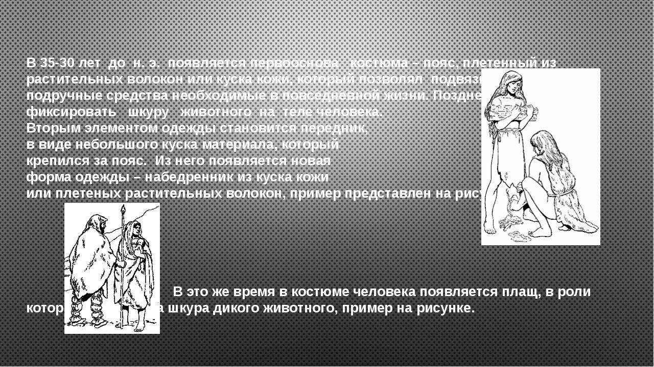 В 35-30 лет до н. э. появляется первооснова костюма – пояс, плетенный из раст...