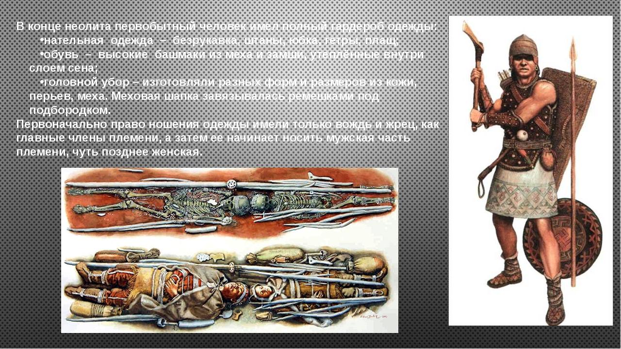 В конце неолита первобытный человек имел полный гардероб одежды: нательная од...